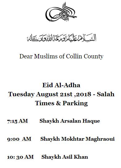 Dear Muslims of Collin County Eid Al-Adha Tuesday August 21st ,2018 - Salah Times & Parking 7:15 AM Shaykh Arsalan Haque 9:00 AM Shaykh Mokhtar Maghraoui 10: 30 AM Shaykh Asil Khan